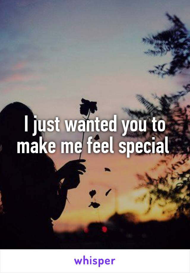 I just wanted you to make me feel special
