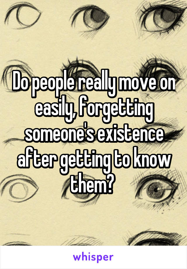 Do people really move on easily, forgetting someone's existence after getting to know them?