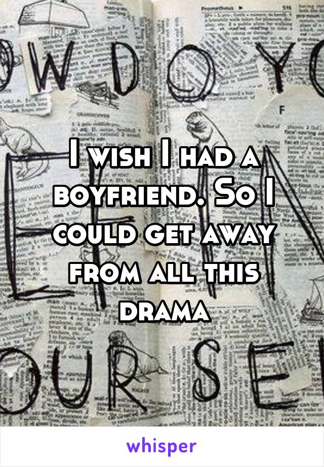 I wish I had a boyfriend. So I could get away from all this drama