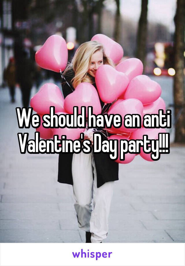 We should have an anti Valentine's Day party!!!