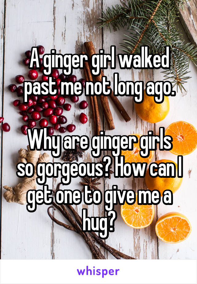 A ginger girl walked past me not long ago.  Why are ginger girls so gorgeous? How can I get one to give me a hug?