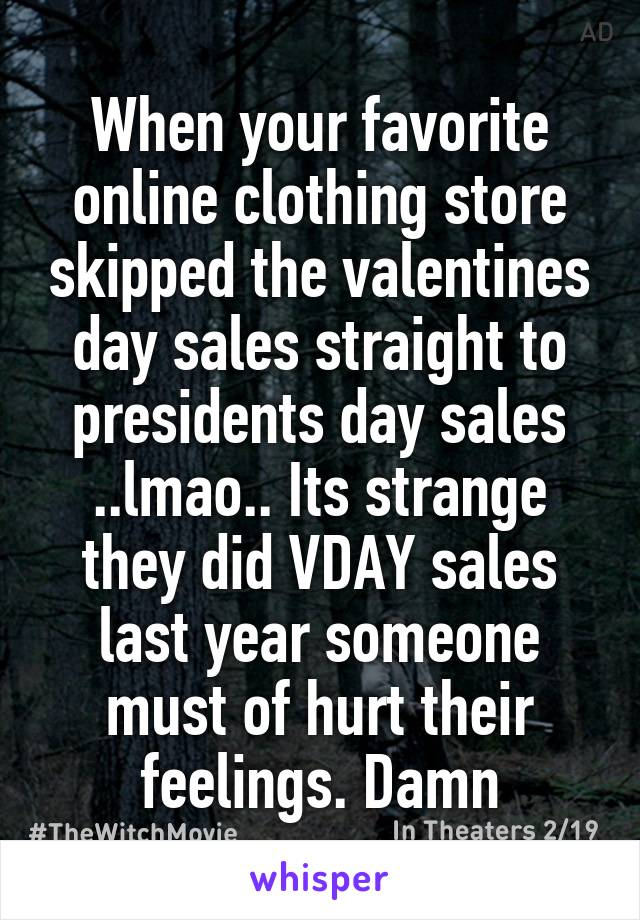 When your favorite online clothing store skipped the valentines day sales straight to presidents day sales ..lmao.. Its strange they did VDAY sales last year someone must of hurt their feelings. Damn