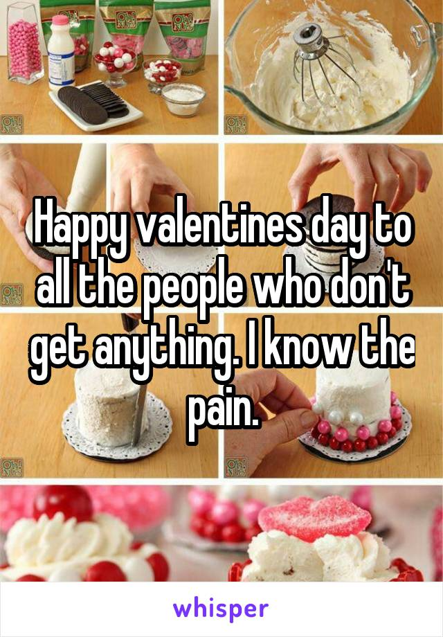 Happy valentines day to all the people who don't get anything. I know the pain.