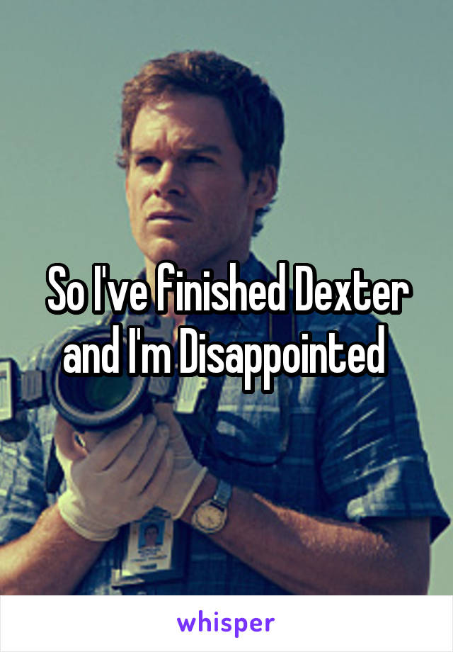 So I've finished Dexter and I'm Disappointed