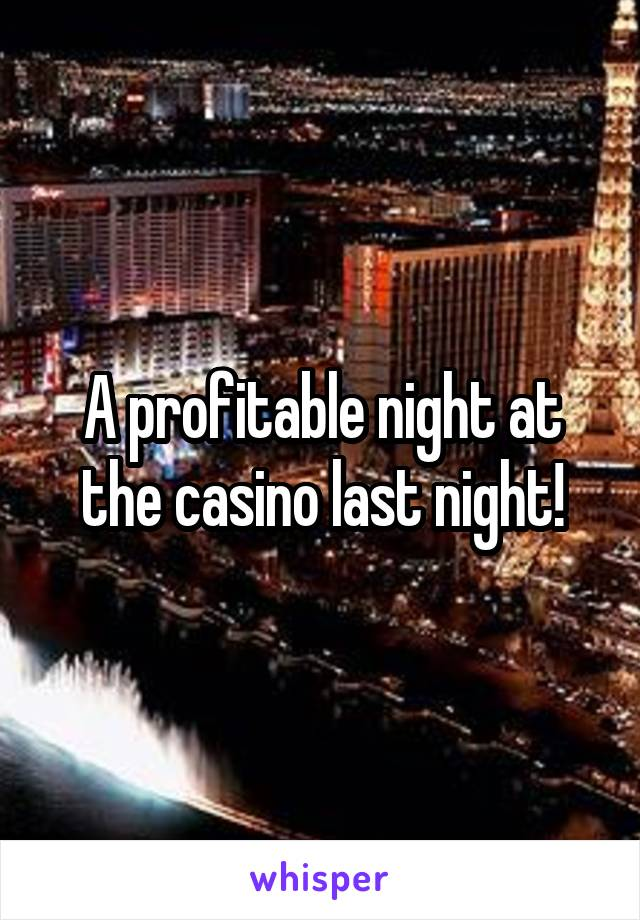 A profitable night at the casino last night!