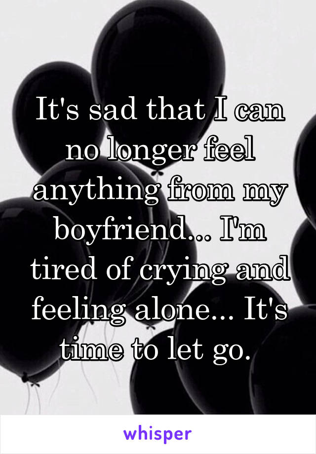 It's sad that I can no longer feel anything from my boyfriend... I'm tired of crying and feeling alone... It's time to let go.