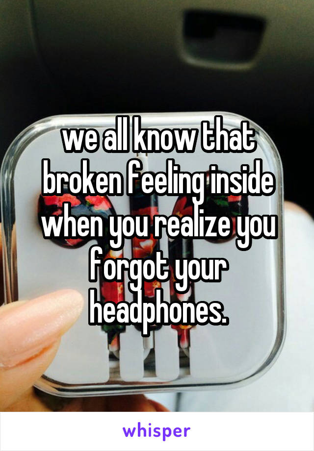 we all know that broken feeling inside when you realize you forgot your headphones.