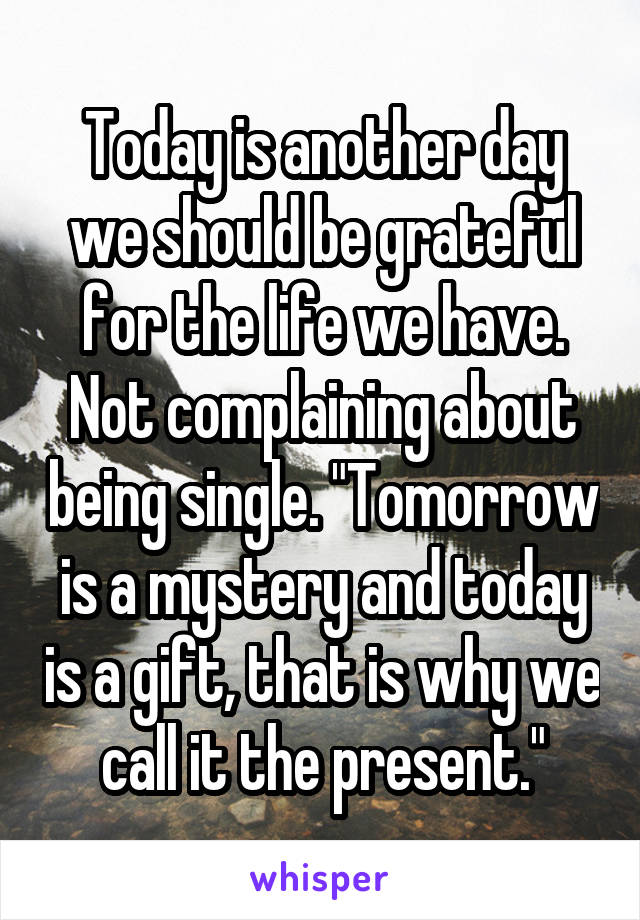 """Today is another day we should be grateful for the life we have. Not complaining about being single. """"Tomorrow is a mystery and today is a gift, that is why we call it the present."""""""