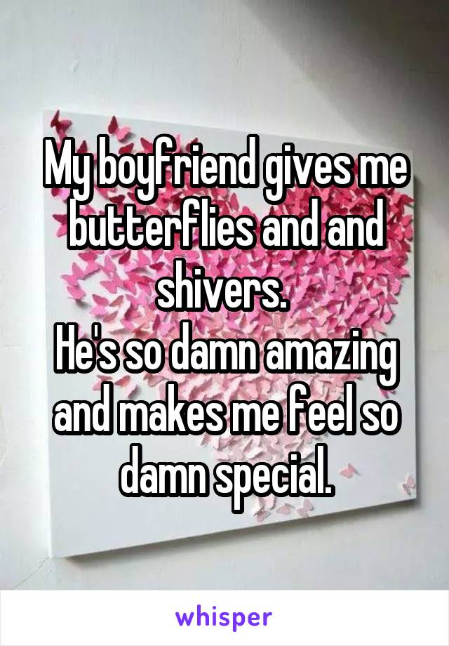 My boyfriend gives me butterflies and and shivers.  He's so damn amazing and makes me feel so damn special.