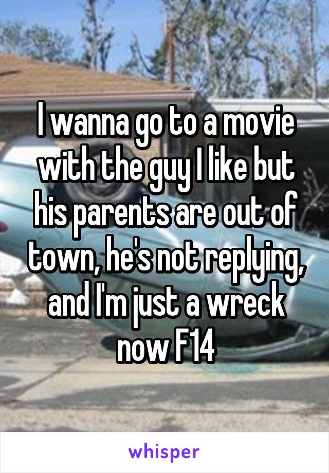 I wanna go to a movie with the guy I like but his parents are out of town, he's not replying, and I'm just a wreck now F14