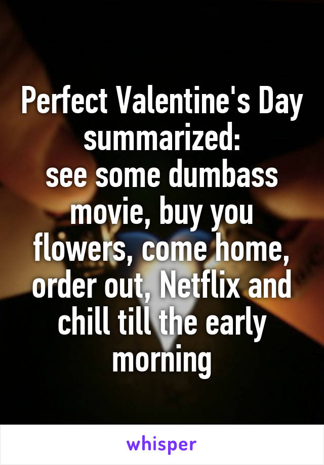 Perfect Valentine's Day summarized: see some dumbass movie, buy you flowers, come home, order out, Netflix and chill till the early morning