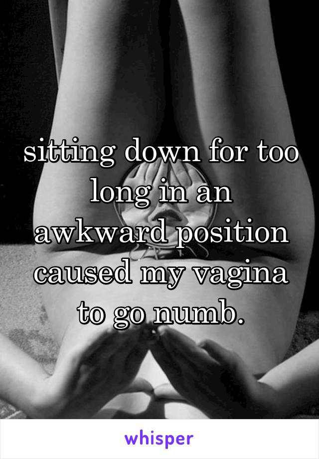 sitting down for too long in an awkward position caused my vagina to go numb.