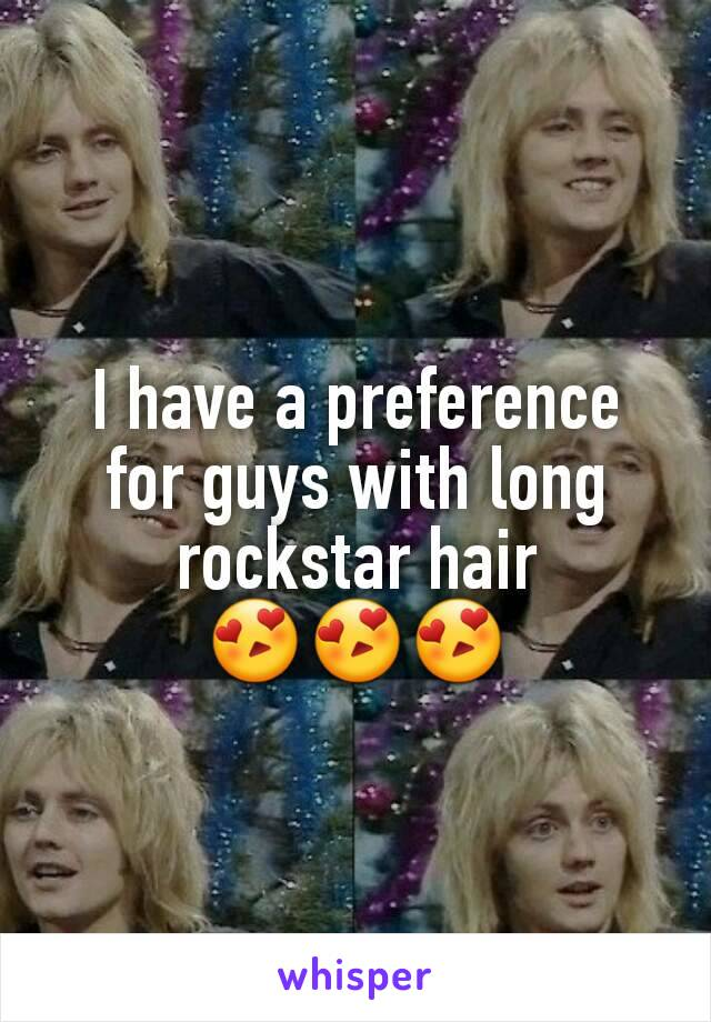 I have a preference for guys with long rockstar hair 😍😍😍