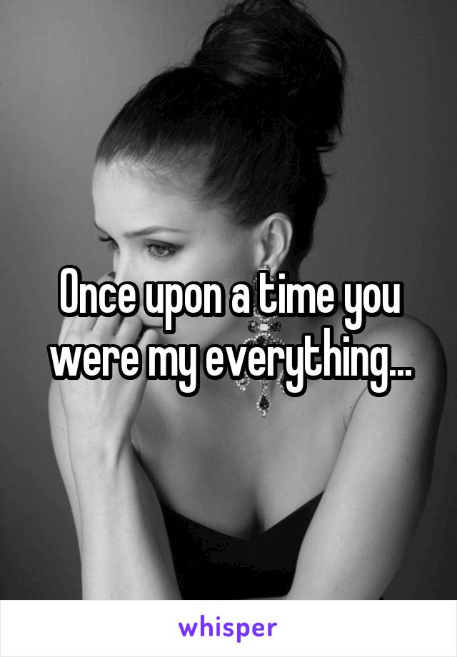 Once upon a time you were my everything...