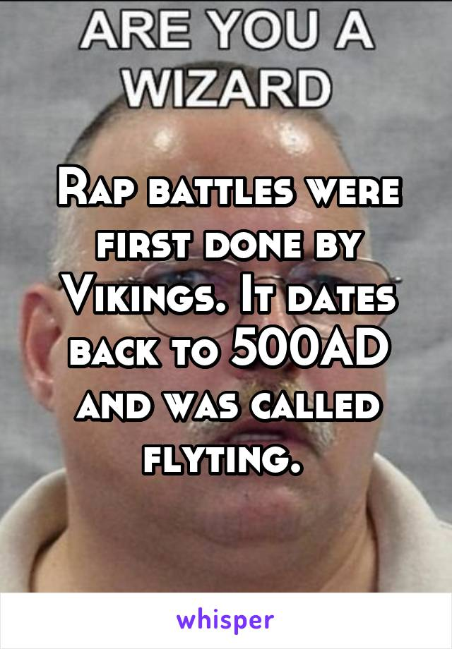 Rap battles were first done by Vikings. It dates back to 500AD and was called flyting.