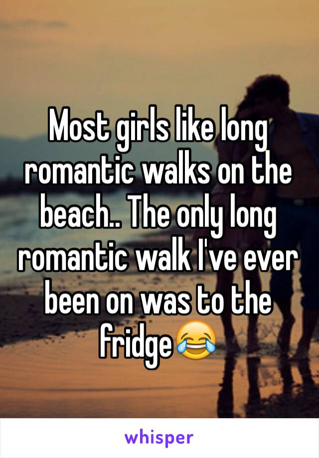 Most girls like long romantic walks on the beach.. The only long romantic walk I've ever been on was to the fridge😂