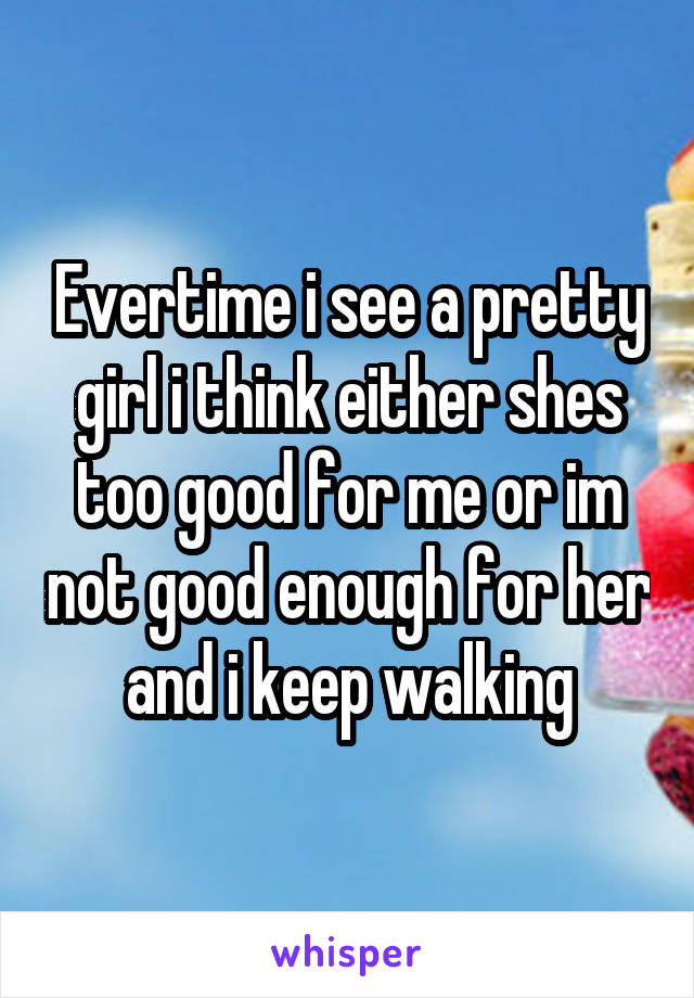 Evertime i see a pretty girl i think either shes too good for me or im not good enough for her and i keep walking