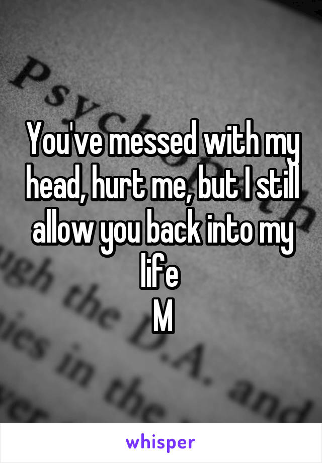 You've messed with my head, hurt me, but I still allow you back into my life  M