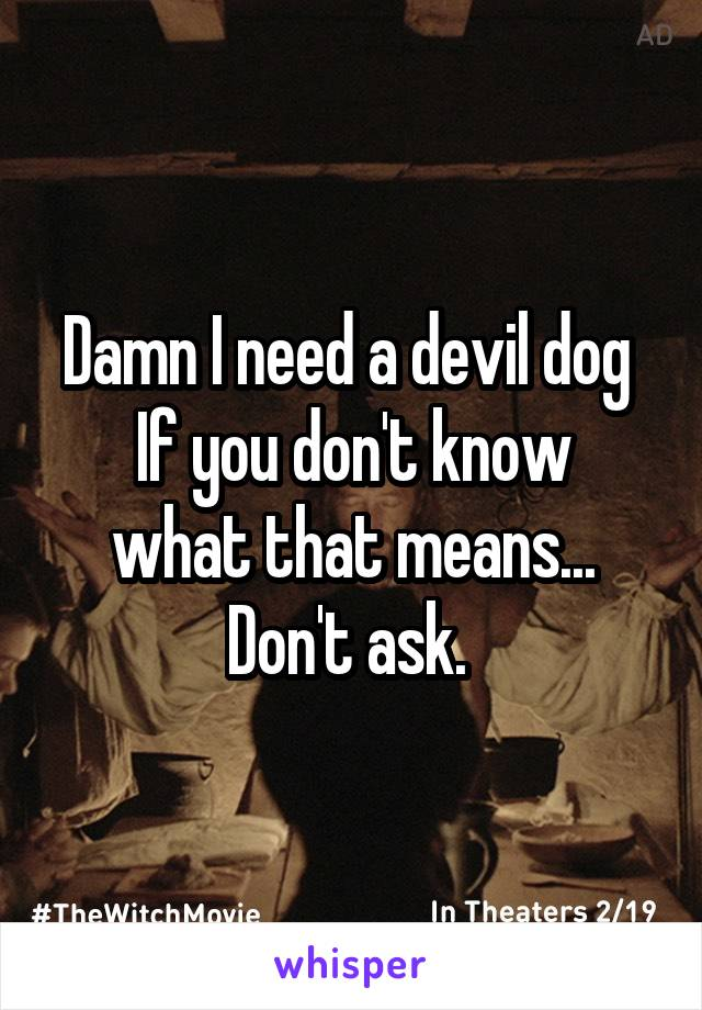 Damn I need a devil dog  If you don't know what that means... Don't ask.