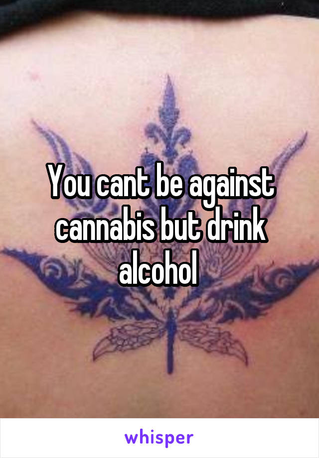 You cant be against cannabis but drink alcohol