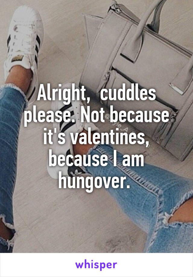 Alright,  cuddles please. Not because it's valentines, because I am hungover.
