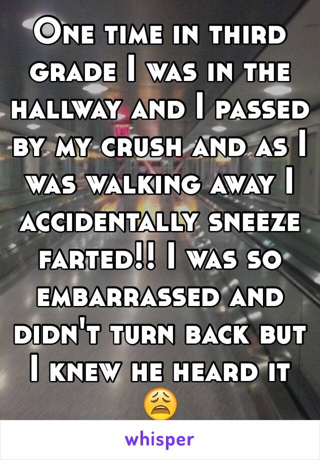 One time in third grade I was in the hallway and I passed by my crush and as I was walking away I accidentally sneeze farted!! I was so embarrassed and didn't turn back but I knew he heard it 😩