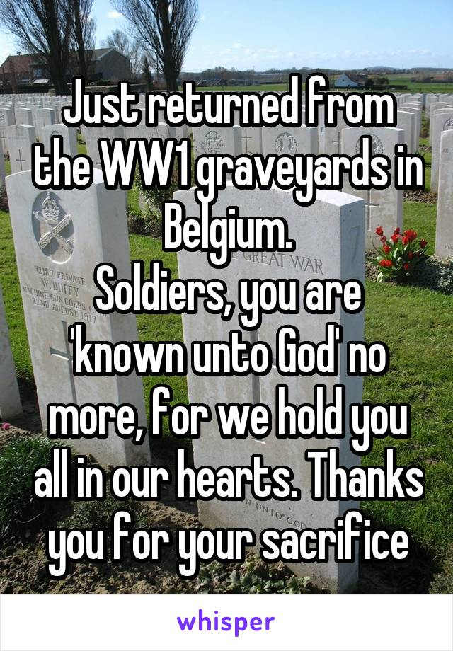 Just returned from the WW1 graveyards in Belgium. Soldiers, you are 'known unto God' no more, for we hold you all in our hearts. Thanks you for your sacrifice