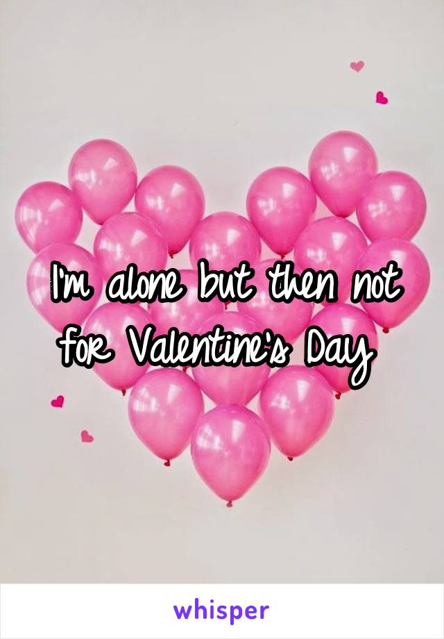 I'm alone but then not for Valentine's Day