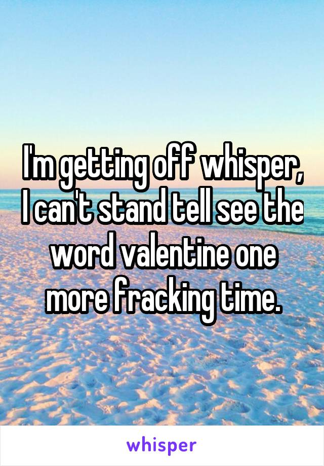 I'm getting off whisper, I can't stand tell see the word valentine one more fracking time.