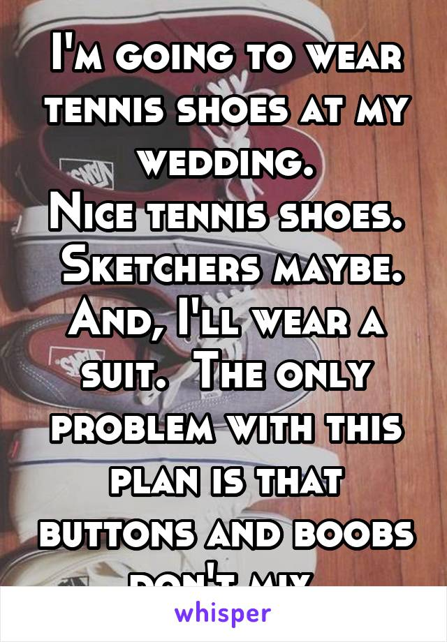 I'm going to wear tennis shoes at my wedding. Nice tennis shoes.  Sketchers maybe. And, I'll wear a suit.  The only problem with this plan is that buttons and boobs don't mix.