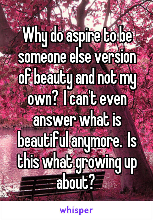 Why do aspire to be someone else version of beauty and not my own?  I can't even answer what is beautiful anymore.  Is this what growing up about?