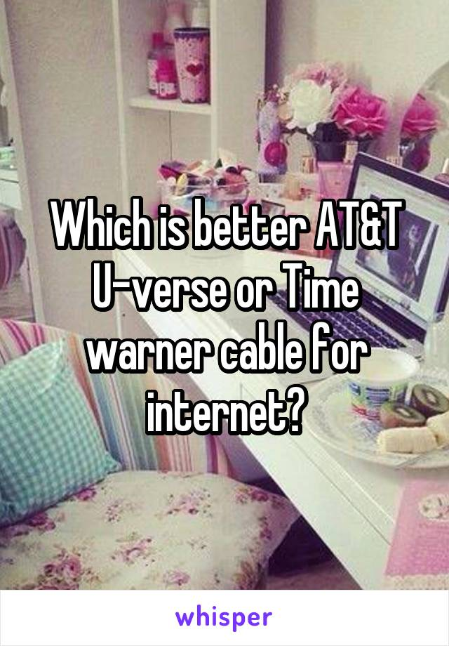 Which is better AT&T U-verse or Time warner cable for internet?