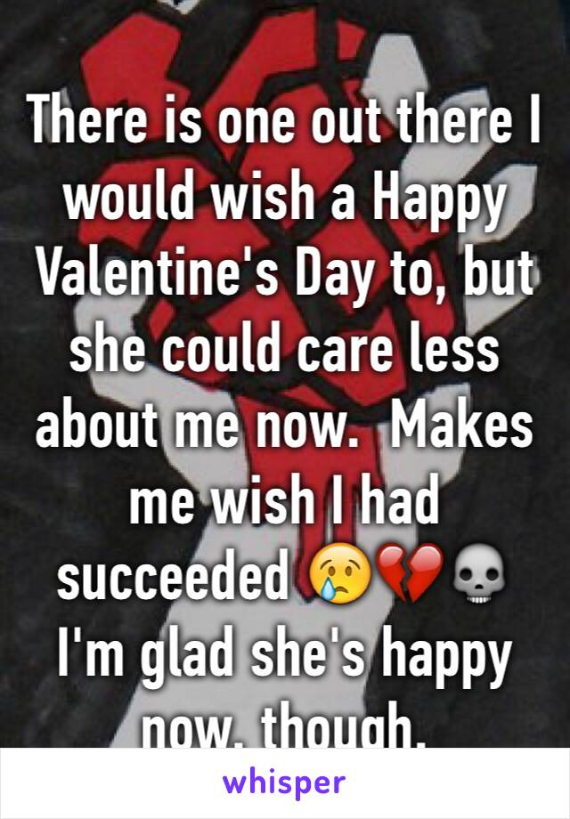 There is one out there I would wish a Happy Valentine's Day to, but she could care less about me now.  Makes me wish I had succeeded 😢💔💀 I'm glad she's happy now, though.