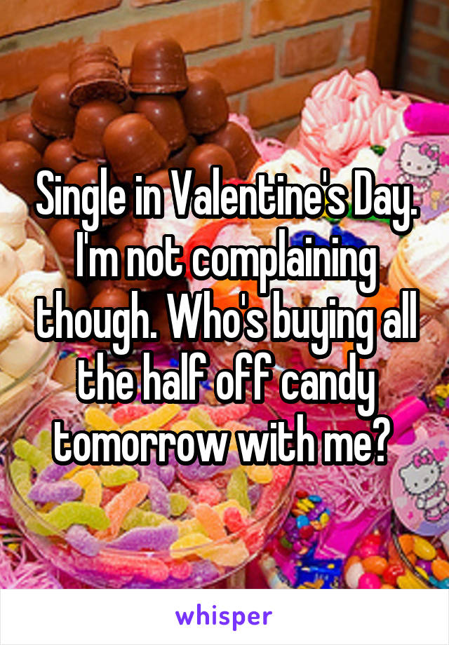 Single in Valentine's Day. I'm not complaining though. Who's buying all the half off candy tomorrow with me?