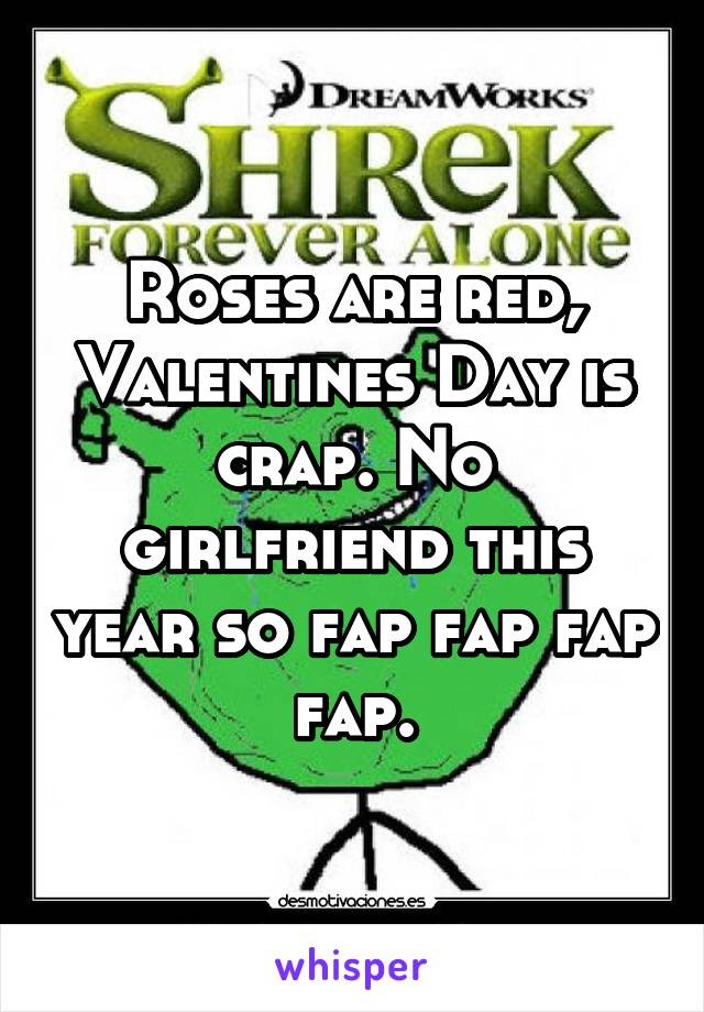 Roses are red, Valentines Day is crap. No girlfriend this year so fap fap fap fap.