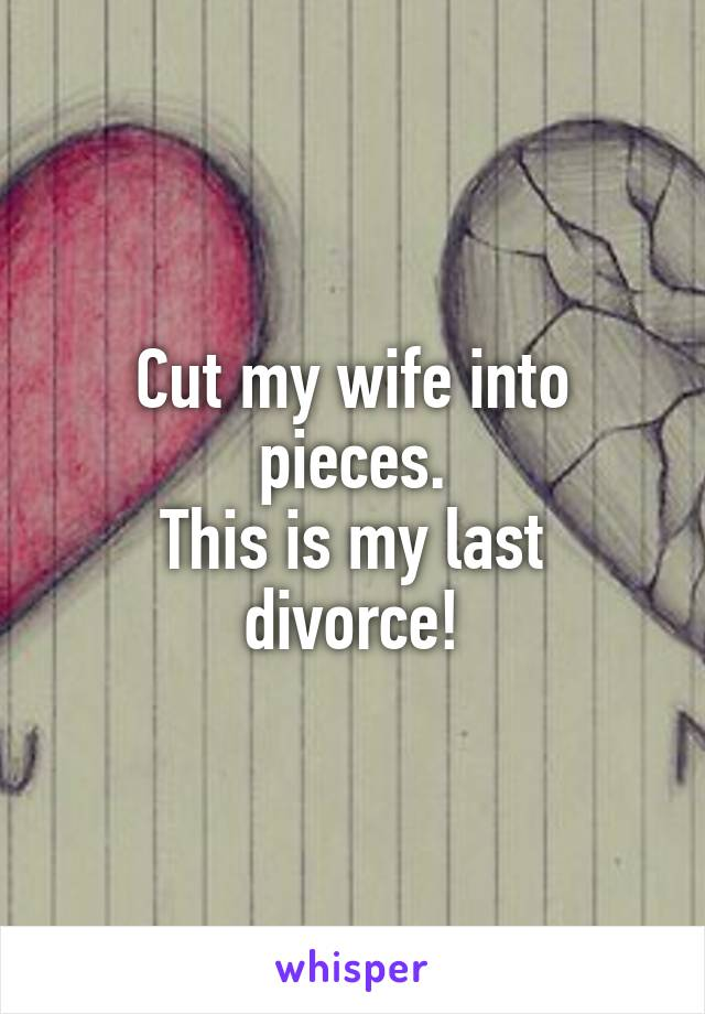Cut my wife into pieces. This is my last divorce!