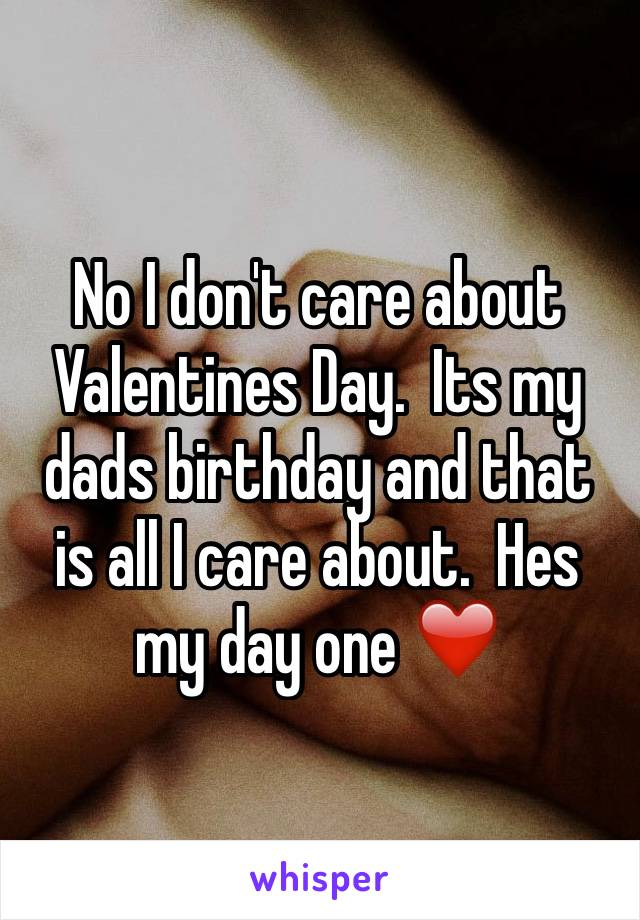 No I don't care about Valentines Day.  Its my dads birthday and that is all I care about.  Hes my day one ❤️