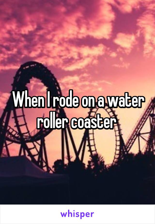 When I rode on a water roller coaster