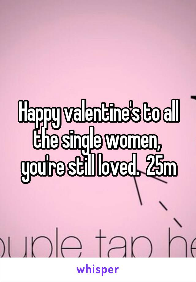 Happy valentine's to all the single women,  you're still loved.  25m