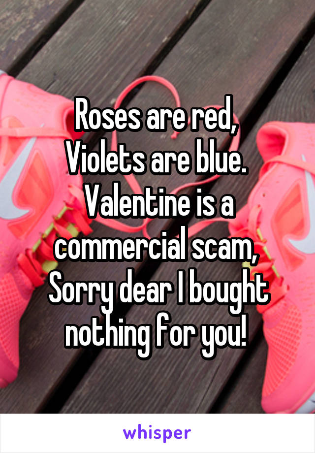 Roses are red,  Violets are blue.  Valentine is a commercial scam,  Sorry dear I bought nothing for you!