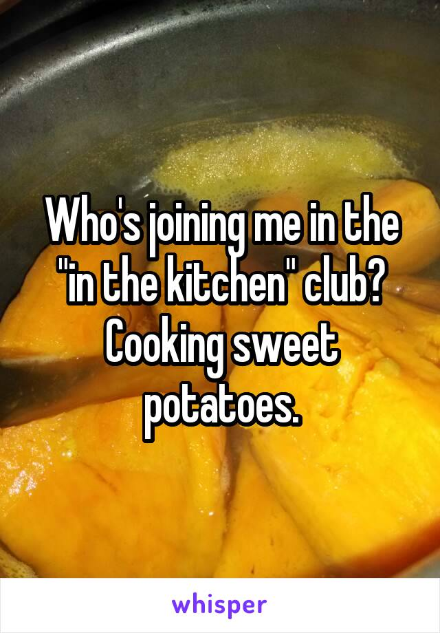 """Who's joining me in the """"in the kitchen"""" club? Cooking sweet potatoes."""