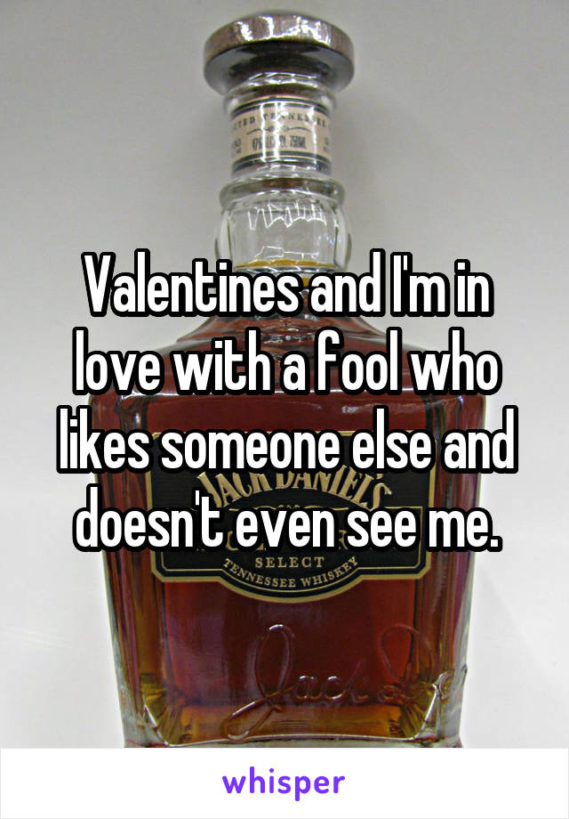 Valentines and I'm in love with a fool who likes someone else and doesn't even see me.