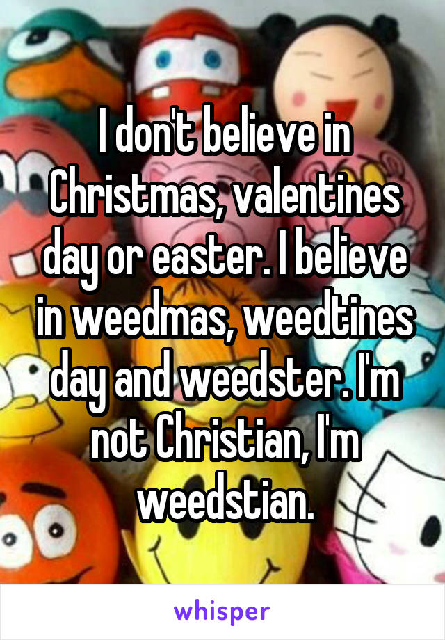 I don't believe in Christmas, valentines day or easter. I believe in weedmas, weedtines day and weedster. I'm not Christian, I'm weedstian.