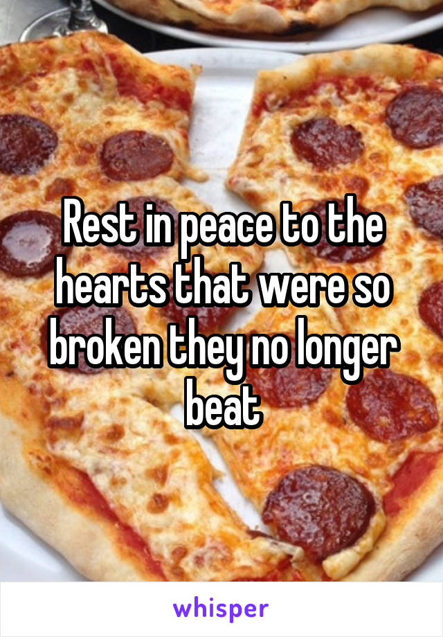 Rest in peace to the hearts that were so broken they no longer beat