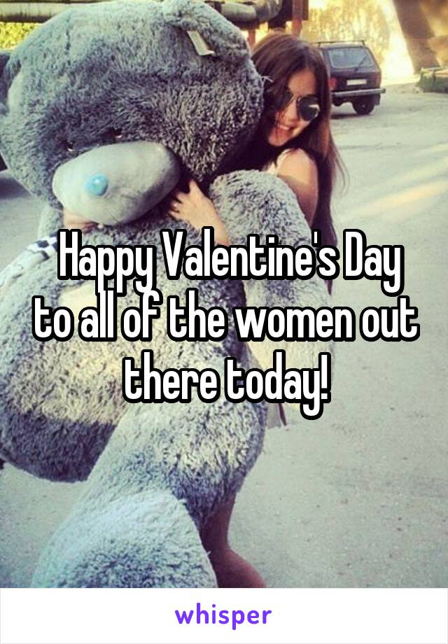 Happy Valentine's Day to all of the women out there today!