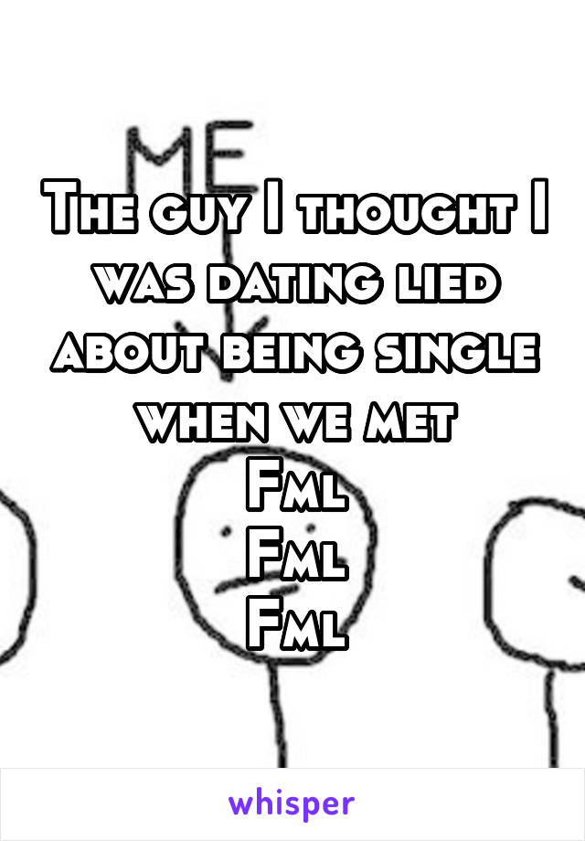 The guy I thought I was dating lied about being single when we met Fml Fml Fml