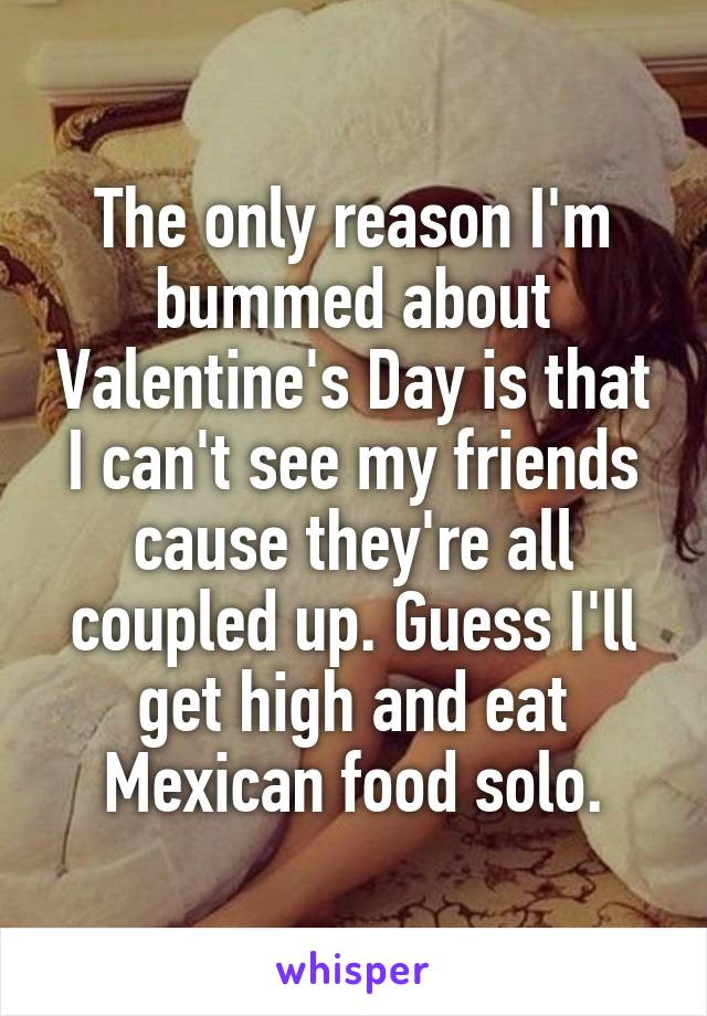The only reason I'm bummed about Valentine's Day is that I can't see my friends cause they're all coupled up. Guess I'll get high and eat Mexican food solo.