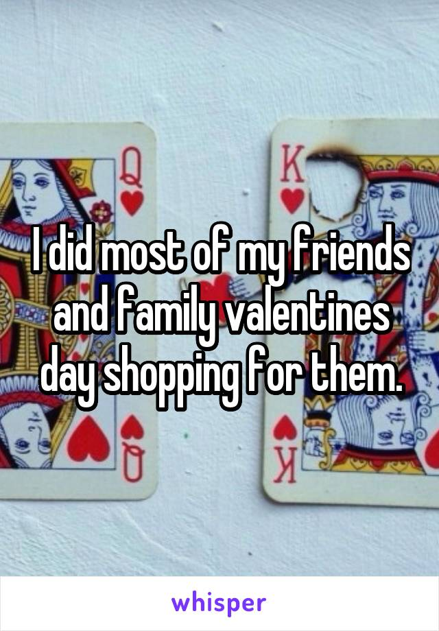 I did most of my friends and family valentines day shopping for them.