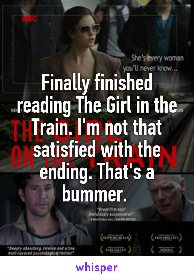 Finally finished reading The Girl in the Train. I'm not that satisfied with the ending. That's a bummer.