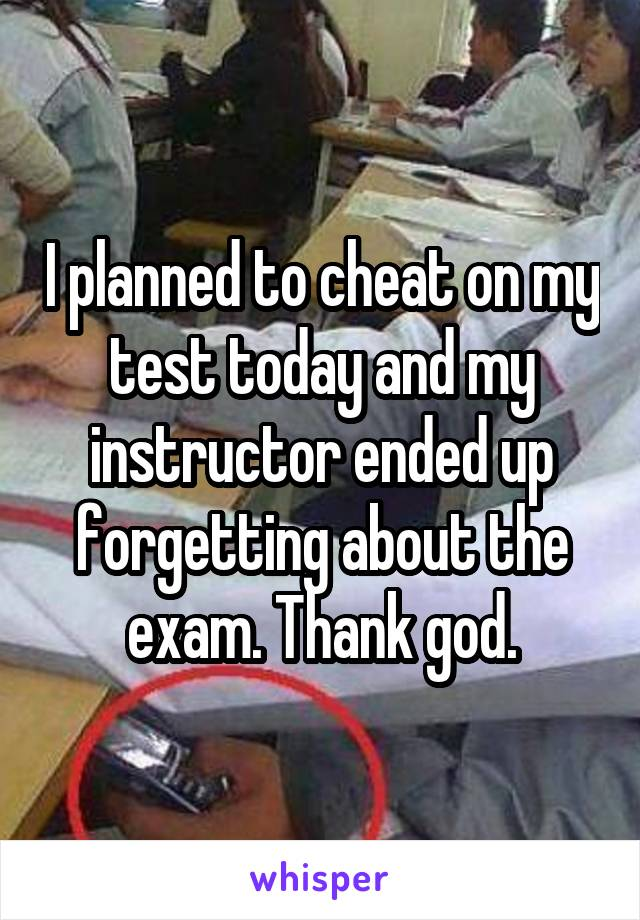 I planned to cheat on my test today and my instructor ended up forgetting about the exam. Thank god.